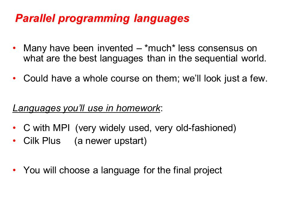 Parallel programming languages Many have been invented – *much* less consensus on what are the best languages than in the sequential world.