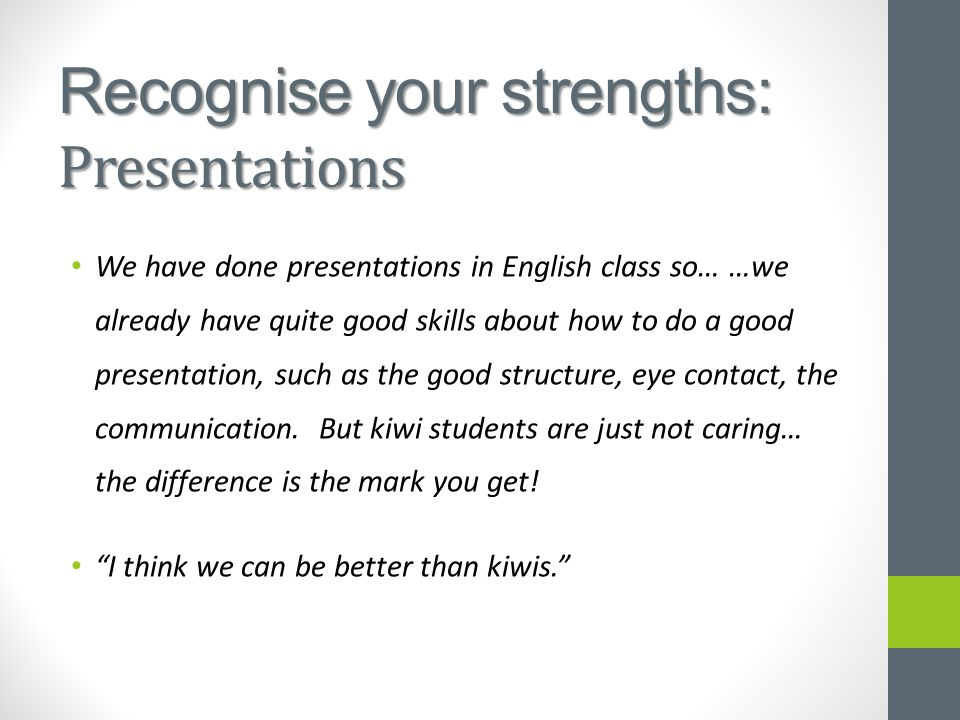 Recognise your strengths: Presentations We have done presentations in English class so… …we already have quite good skills about how to do a good presentation, such as the good structure, eye contact, the communication.