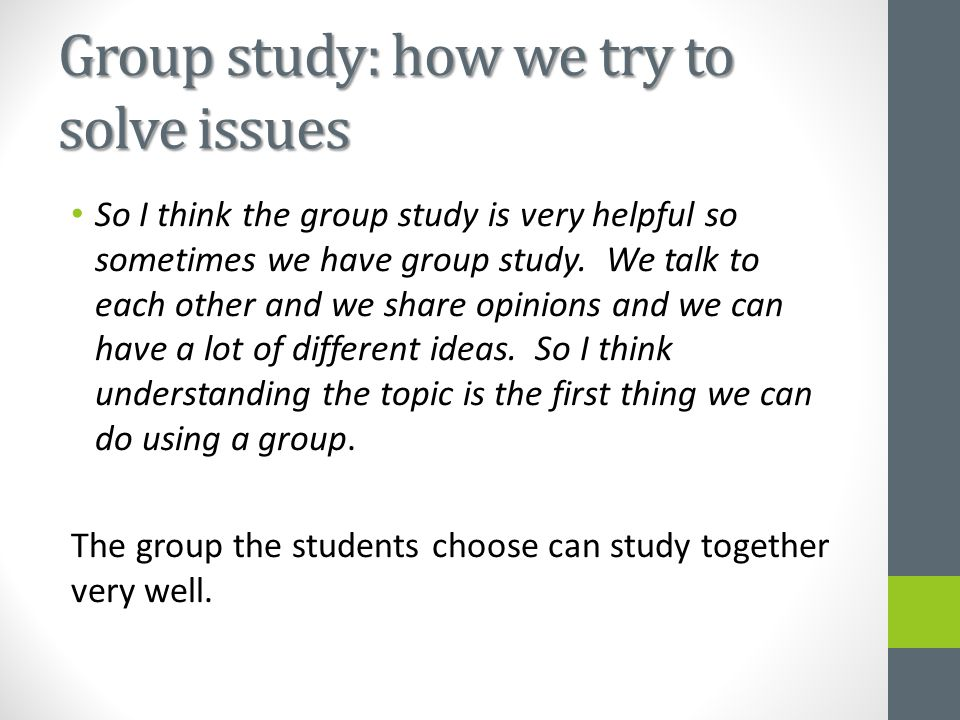 Group study: how we try to solve issues So I think the group study is very helpful so sometimes we have group study.