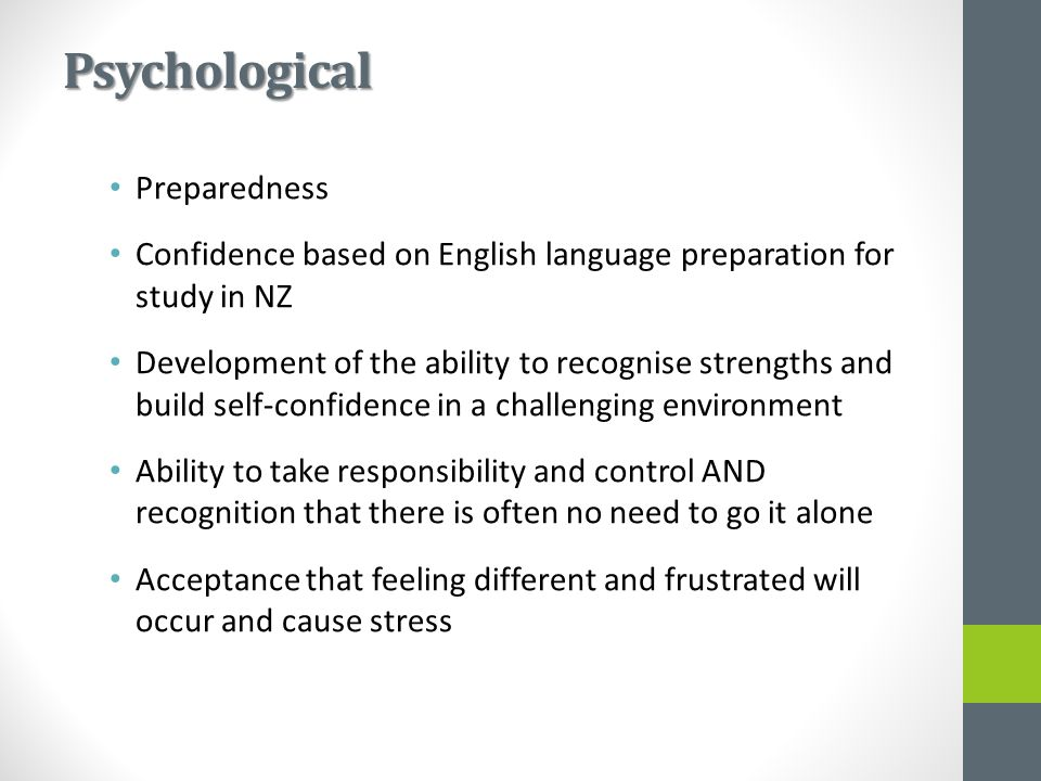Psychological Preparedness Confidence based on English language preparation for study in NZ Development of the ability to recognise strengths and build self-confidence in a challenging environment Ability to take responsibility and control AND recognition that there is often no need to go it alone Acceptance that feeling different and frustrated will occur and cause stress