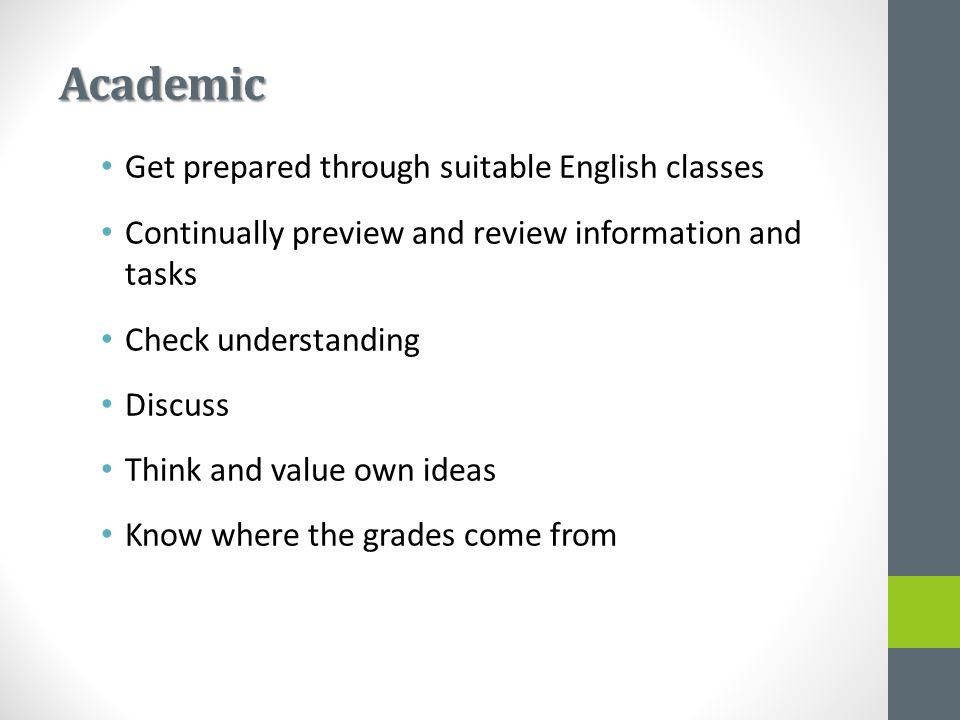 Academic Get prepared through suitable English classes Continually preview and review information and tasks Check understanding Discuss Think and value own ideas Know where the grades come from