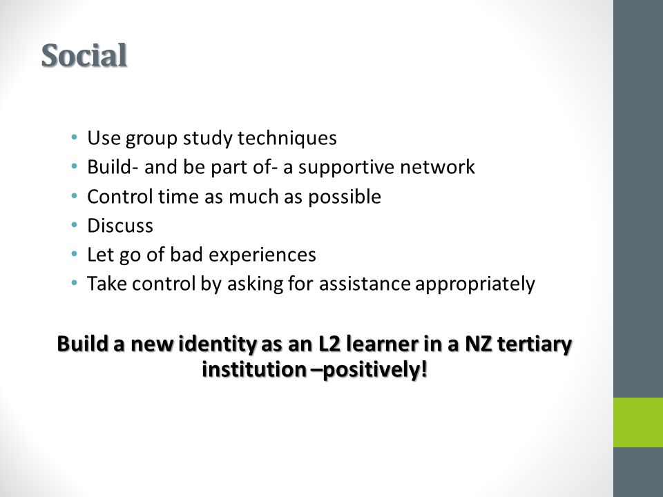 Social Use group study techniques Build- and be part of- a supportive network Control time as much as possible Discuss Let go of bad experiences Take control by asking for assistance appropriately Build a new identity as an L2 learner in a NZ tertiary institution –positively!