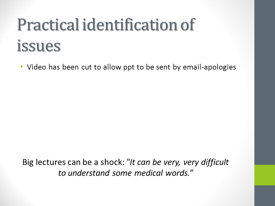 Practical identification of issues Big lectures can be a shock: It can be very, very difficult to understand some medical words. Video has been cut to allow ppt to be sent by email-apologies