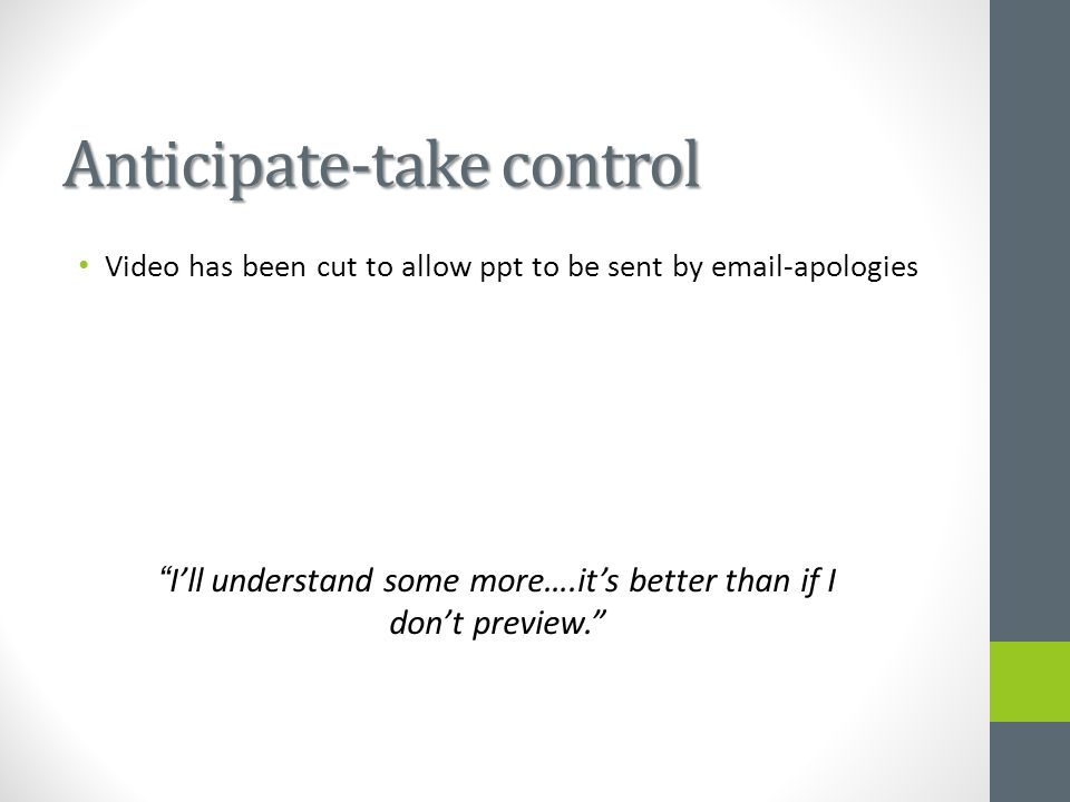 Anticipate-take control I'll understand some more….it's better than if I don't preview. Video has been cut to allow ppt to be sent by email-apologies