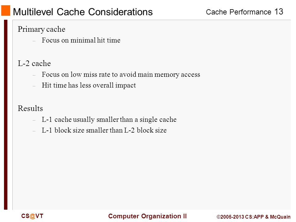 Cache Performance 13 Computer Organization II CS@VT ©2005-2013 CS:APP & McQuain Multilevel Cache Considerations Primary cache – Focus on minimal hit time L-2 cache – Focus on low miss rate to avoid main memory access – Hit time has less overall impact Results – L-1 cache usually smaller than a single cache – L-1 block size smaller than L-2 block size