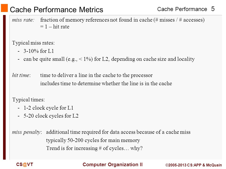 Cache Performance 5 Computer Organization II CS@VT ©2005-2013 CS:APP & McQuain Cache Performance Metrics miss rate:fraction of memory references not found in cache (# misses / # accesses) = 1 – hit rate Typical miss rates: -3-10% for L1 -can be quite small (e.g., < 1%) for L2, depending on cache size and locality hit time:time to deliver a line in the cache to the processor includes time to determine whether the line is in the cache Typical times: -1-2 clock cycle for L1 -5-20 clock cycles for L2 miss penalty:additional time required for data access because of a cache miss typically 50-200 cycles for main memory Trend is for increasing # of cycles… why