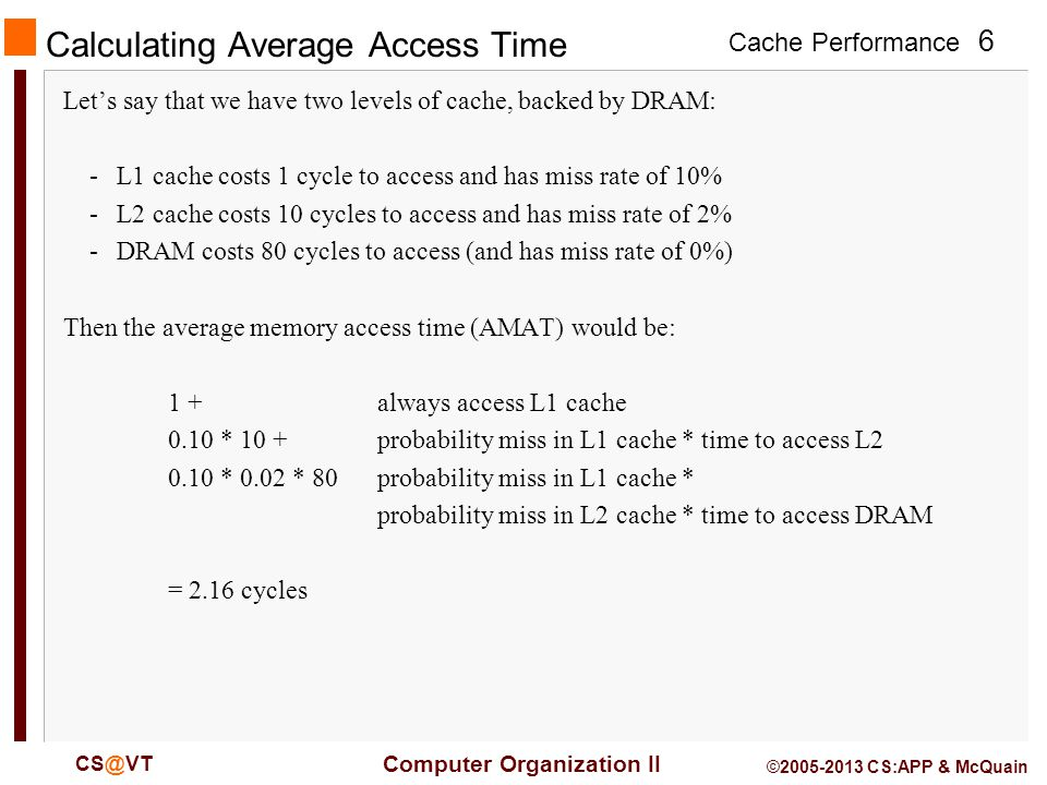 Cache Performance 6 Computer Organization II CS@VT ©2005-2013 CS:APP & McQuain Calculating Average Access Time Let's say that we have two levels of cache, backed by DRAM: -L1 cache costs 1 cycle to access and has miss rate of 10% -L2 cache costs 10 cycles to access and has miss rate of 2% -DRAM costs 80 cycles to access (and has miss rate of 0%) Then the average memory access time (AMAT) would be: 1 +always access L1 cache 0.10 * 10 +probability miss in L1 cache * time to access L2 0.10 * 0.02 * 80probability miss in L1 cache * probability miss in L2 cache * time to access DRAM = 2.16 cycles