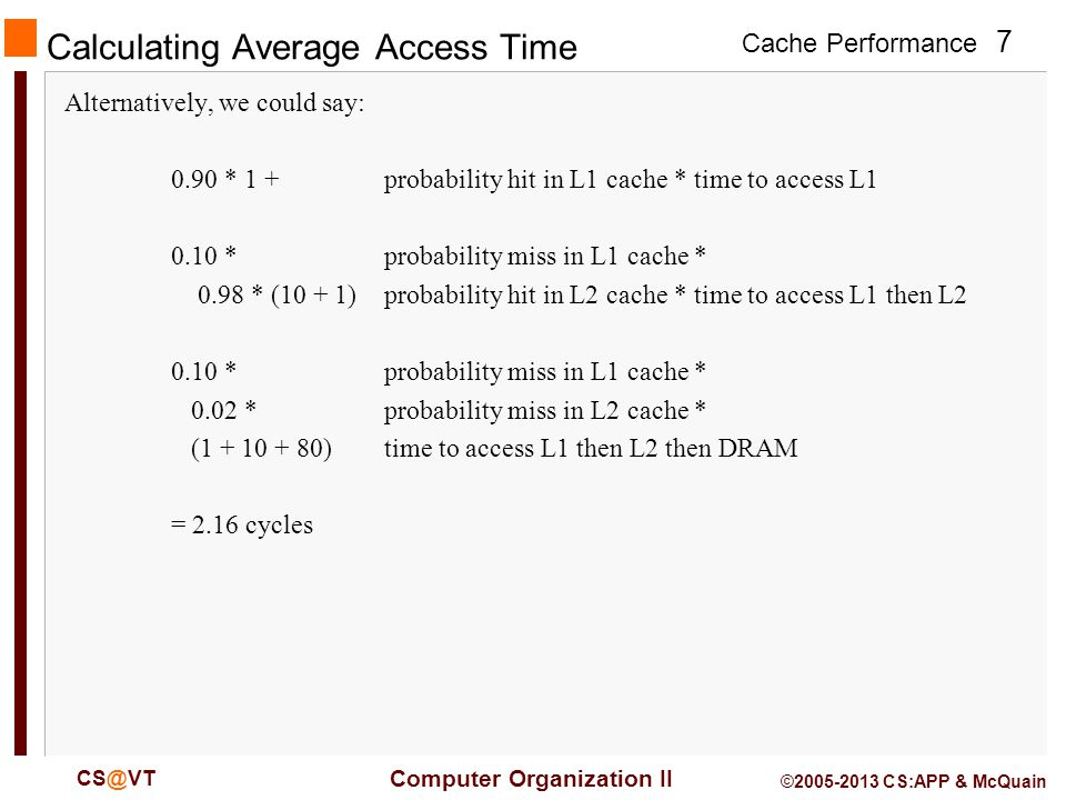 Cache Performance 7 Computer Organization II CS@VT ©2005-2013 CS:APP & McQuain Calculating Average Access Time Alternatively, we could say: 0.90 * 1 +probability hit in L1 cache * time to access L1 0.10 * probability miss in L1 cache * 0.98 * (10 + 1)probability hit in L2 cache * time to access L1 then L2 0.10 * probability miss in L1 cache * 0.02 * probability miss in L2 cache * (1 + 10 + 80)time to access L1 then L2 then DRAM = 2.16 cycles