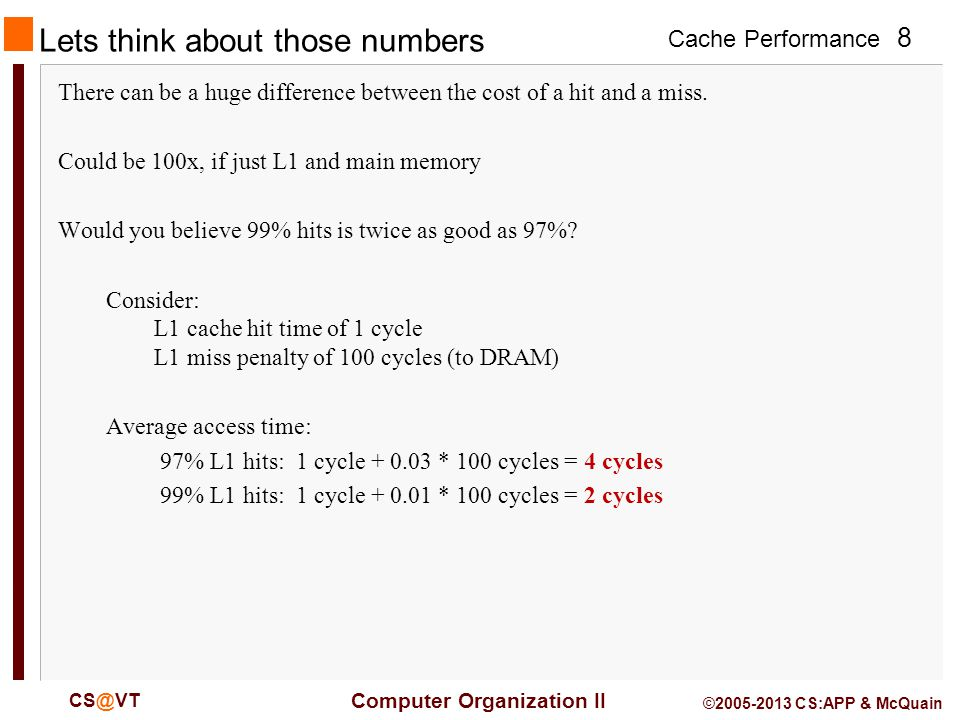 Cache Performance 8 Computer Organization II CS@VT ©2005-2013 CS:APP & McQuain Lets think about those numbers There can be a huge difference between the cost of a hit and a miss.