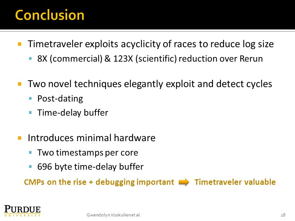  Timetraveler exploits acyclicity of races to reduce log size  8X (commercial) & 123X (scientific) reduction over Rerun  Two novel techniques elegantly exploit and detect cycles  Post-dating  Time-delay buffer  Introduces minimal hardware  Two timestamps per core  696 byte time-delay buffer 18Gwendolyn Voskuilen et al.