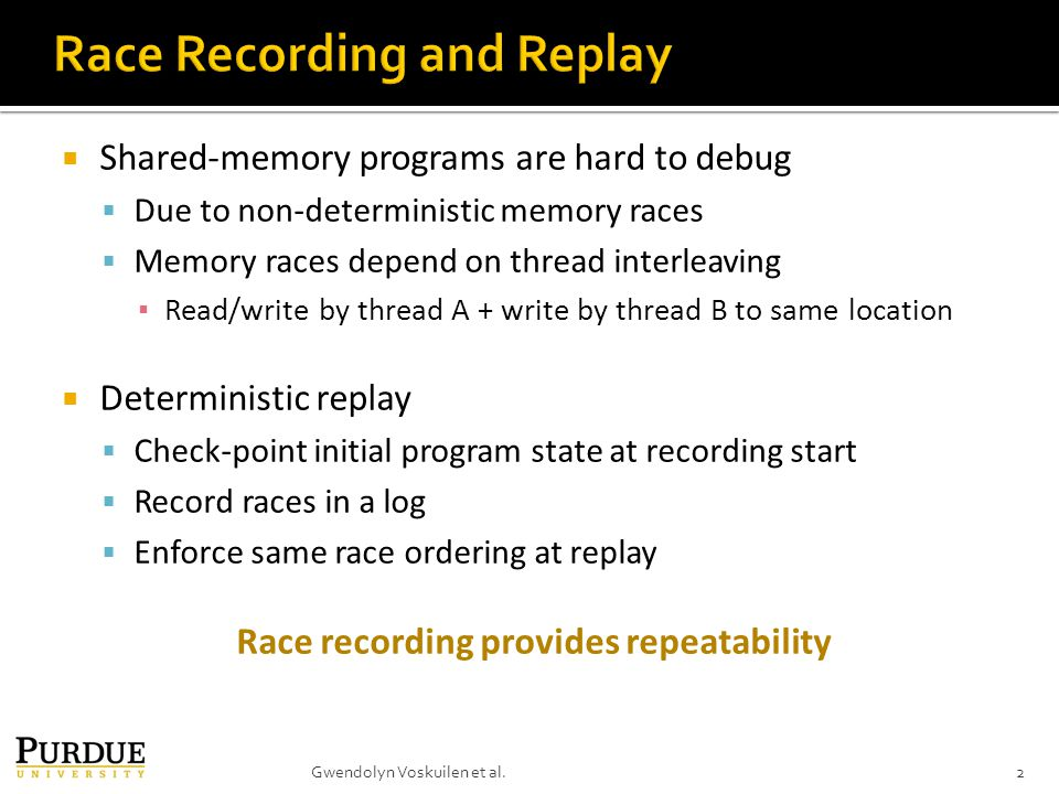  Shared-memory programs are hard to debug  Due to non-deterministic memory races  Memory races depend on thread interleaving ▪ Read/write by thread A + write by thread B to same location  Deterministic replay  Check-point initial program state at recording start  Record races in a log  Enforce same race ordering at replay Race recording provides repeatability 2Gwendolyn Voskuilen et al.