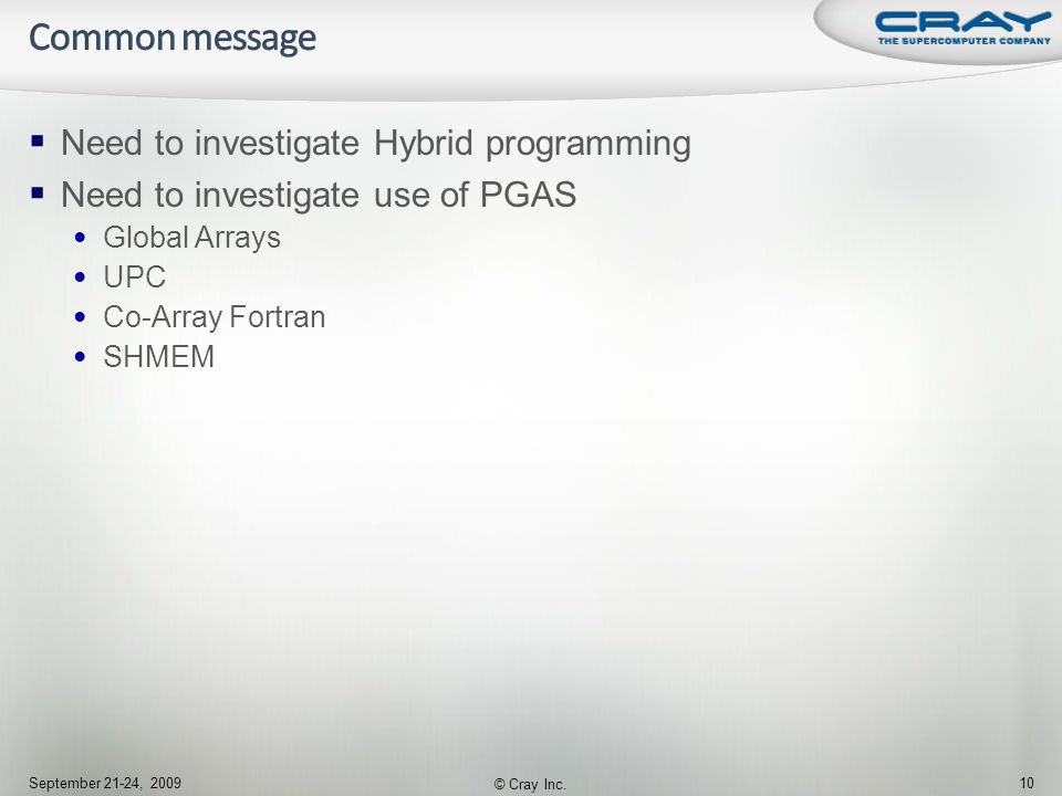  Need to investigate Hybrid programming  Need to investigate use of PGAS Global Arrays UPC Co-Array Fortran SHMEM September 21-24, 2009 © Cray Inc.
