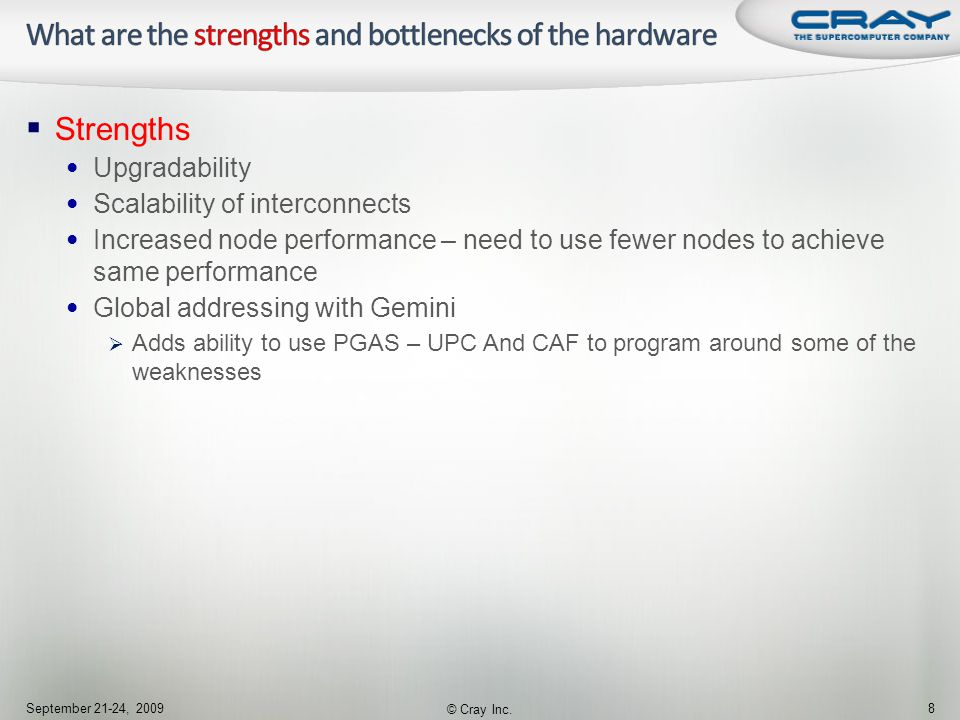  Strengths Upgradability Scalability of interconnects Increased node performance – need to use fewer nodes to achieve same performance Global addressing with Gemini  Adds ability to use PGAS – UPC And CAF to program around some of the weaknesses September 21-24, 2009 © Cray Inc.