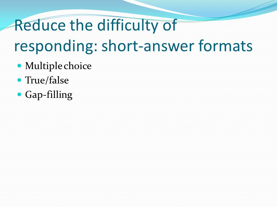 Reduce the difficulty of responding: short-answer formats Multiple choice True/false Gap-filling