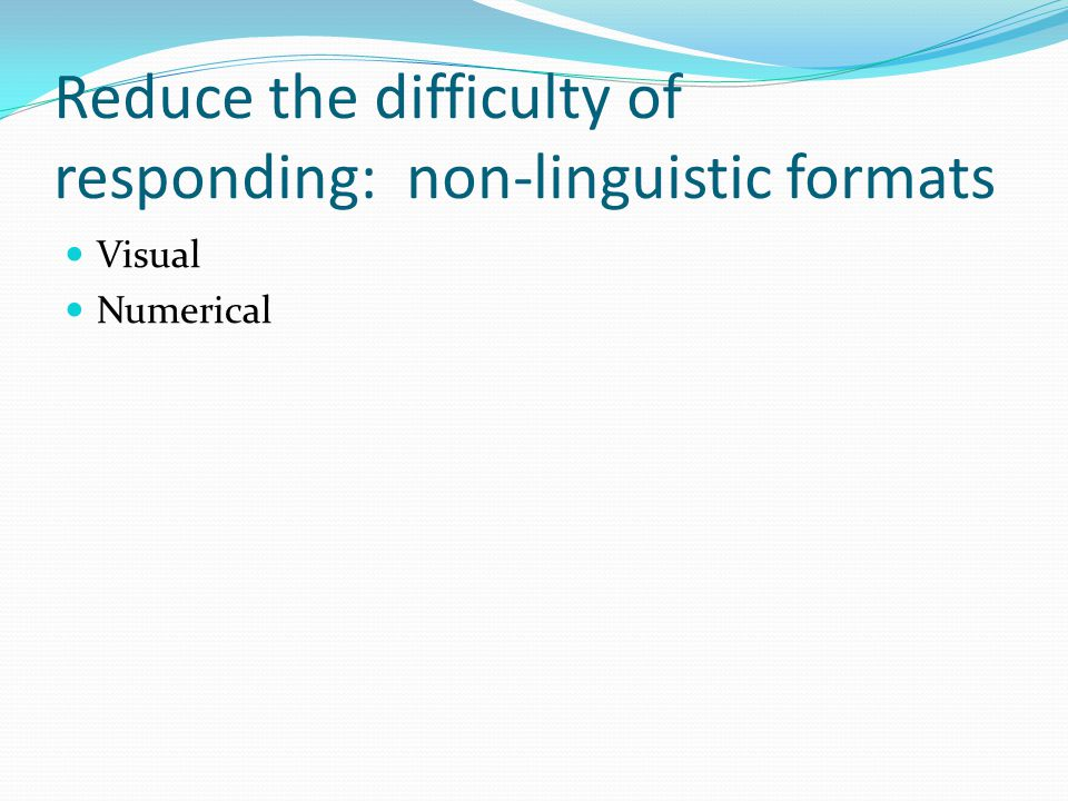 Reduce the difficulty of responding: non-linguistic formats Visual Numerical