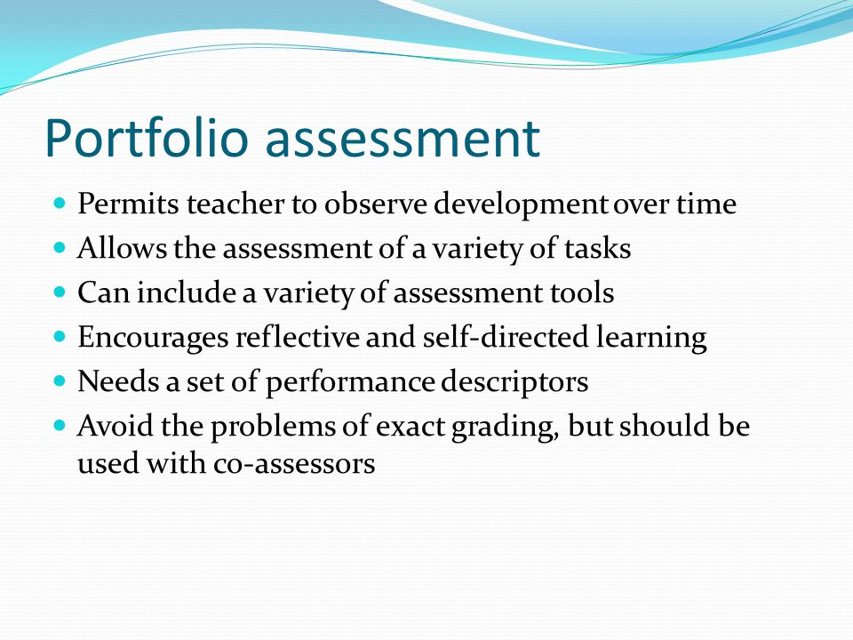 Portfolio assessment Permits teacher to observe development over time Allows the assessment of a variety of tasks Can include a variety of assessment tools Encourages reflective and self-directed learning Needs a set of performance descriptors Avoid the problems of exact grading, but should be used with co-assessors