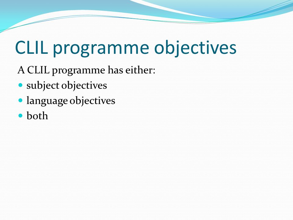 CLIL programme objectives A CLIL programme has either: subject objectives language objectives both