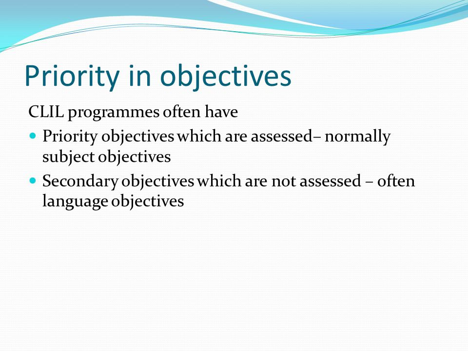 Priority in objectives CLIL programmes often have Priority objectives which are assessed– normally subject objectives Secondary objectives which are not assessed – often language objectives