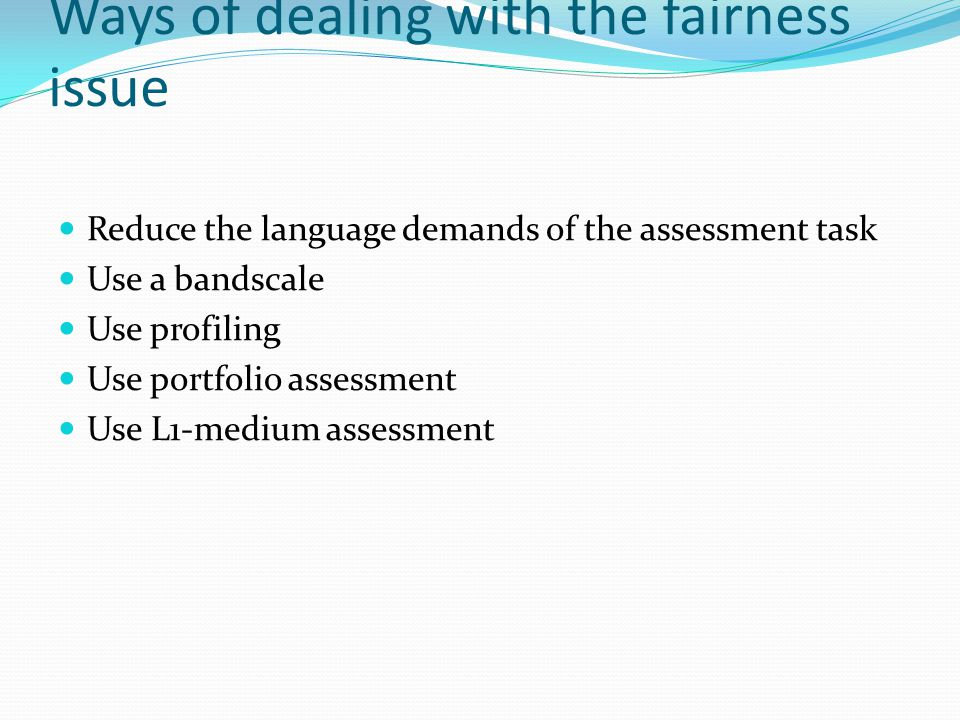 Ways of dealing with the fairness issue Reduce the language demands of the assessment task Use a bandscale Use profiling Use portfolio assessment Use L1-medium assessment