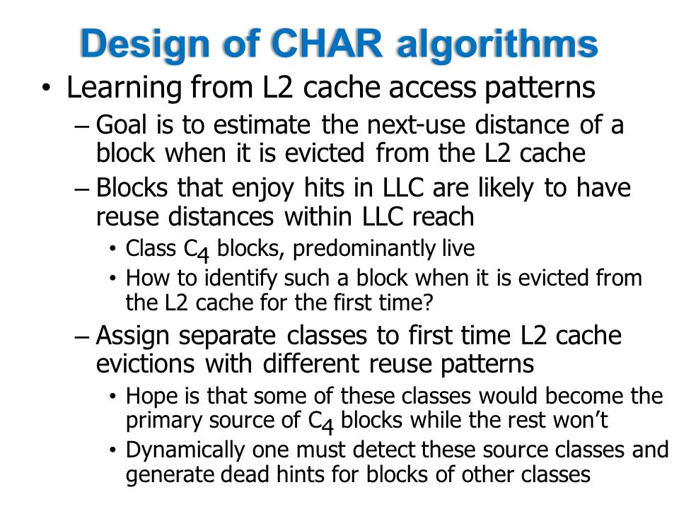Design of CHAR algorithmsDesign of CHAR algorithms Learning from L2 cache access patterns – Goal is to estimate the next-use distance of a block when it is evicted from the L2 cache – Blocks that enjoy hits in LLC are likely to have reuse distances within LLC reach Class C 4 blocks, predominantly live How to identify such a block when it is evicted from the L2 cache for the first time.