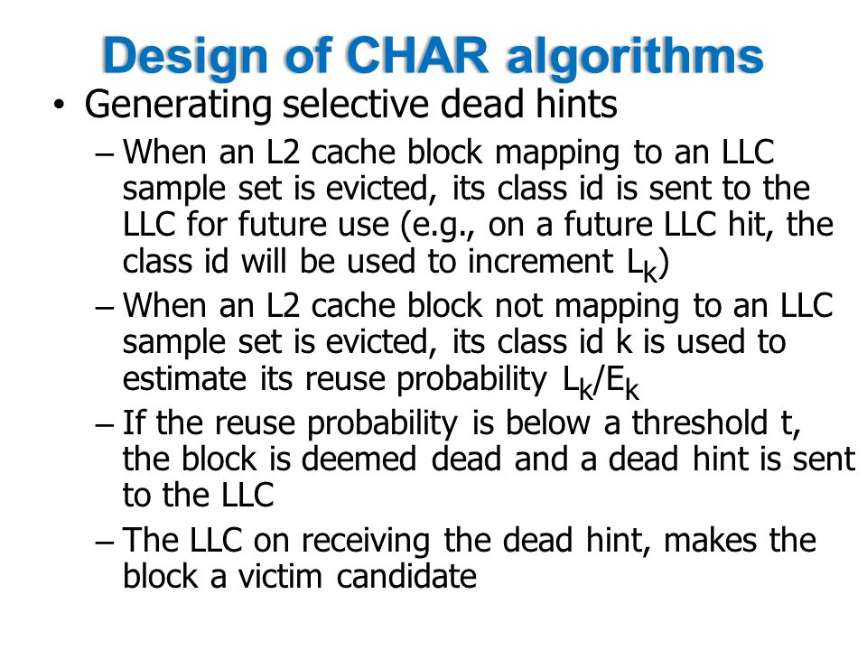 Design of CHAR algorithmsDesign of CHAR algorithms Generating selective dead hints – When an L2 cache block mapping to an LLC sample set is evicted, its class id is sent to the LLC for future use (e.g., on a future LLC hit, the class id will be used to increment L k ) – When an L2 cache block not mapping to an LLC sample set is evicted, its class id k is used to estimate its reuse probability L k /E k – If the reuse probability is below a threshold t, the block is deemed dead and a dead hint is sent to the LLC – The LLC on receiving the dead hint, makes the block a victim candidate