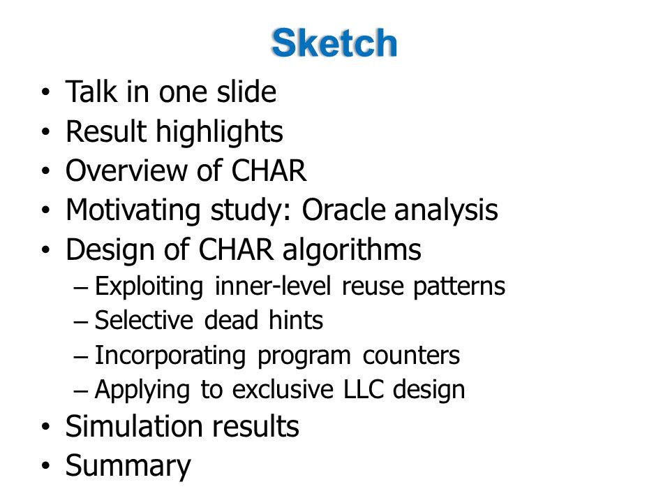 Sketch Talk in one slide Result highlights Overview of CHAR Motivating study: Oracle analysis Design of CHAR algorithms – Exploiting inner-level reuse patterns – Selective dead hints – Incorporating program counters – Applying to exclusive LLC design Simulation results Summary