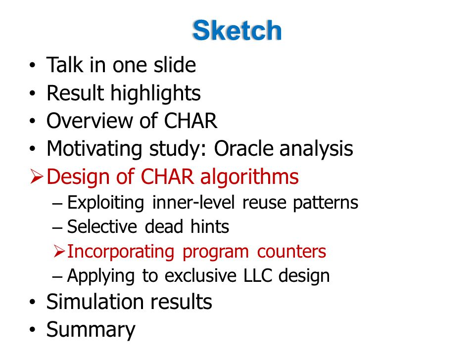 Sketch Talk in one slide Result highlights Overview of CHAR Motivating study: Oracle analysis  Design of CHAR algorithms – Exploiting inner-level reuse patterns – Selective dead hints  Incorporating program counters – Applying to exclusive LLC design Simulation results Summary