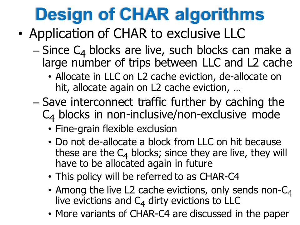 Design of CHAR algorithmsDesign of CHAR algorithms Application of CHAR to exclusive LLC – Since C 4 blocks are live, such blocks can make a large number of trips between LLC and L2 cache Allocate in LLC on L2 cache eviction, de-allocate on hit, allocate again on L2 cache eviction, … – Save interconnect traffic further by caching the C 4 blocks in non-inclusive/non-exclusive mode Fine-grain flexible exclusion Do not de-allocate a block from LLC on hit because these are the C 4 blocks; since they are live, they will have to be allocated again in future This policy will be referred to as CHAR-C4 Among the live L2 cache evictions, only sends non-C 4 live evictions and C 4 dirty evictions to LLC More variants of CHAR-C4 are discussed in the paper