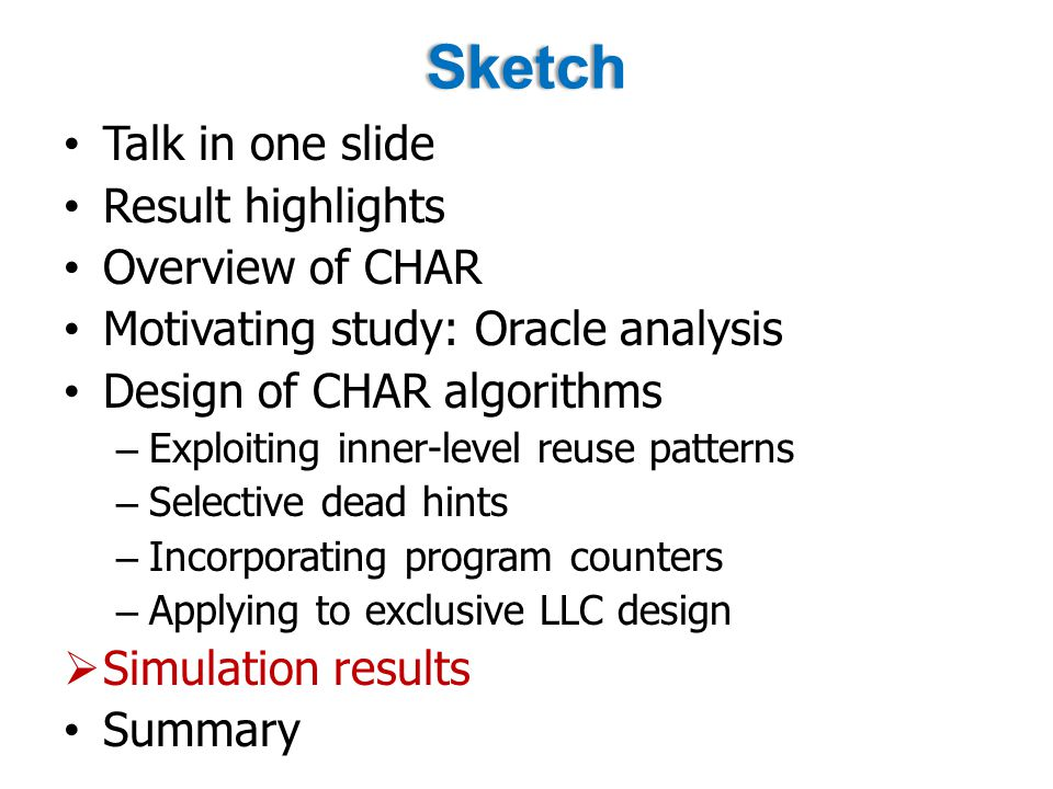 Sketch Talk in one slide Result highlights Overview of CHAR Motivating study: Oracle analysis Design of CHAR algorithms – Exploiting inner-level reuse patterns – Selective dead hints – Incorporating program counters – Applying to exclusive LLC design  Simulation results Summary