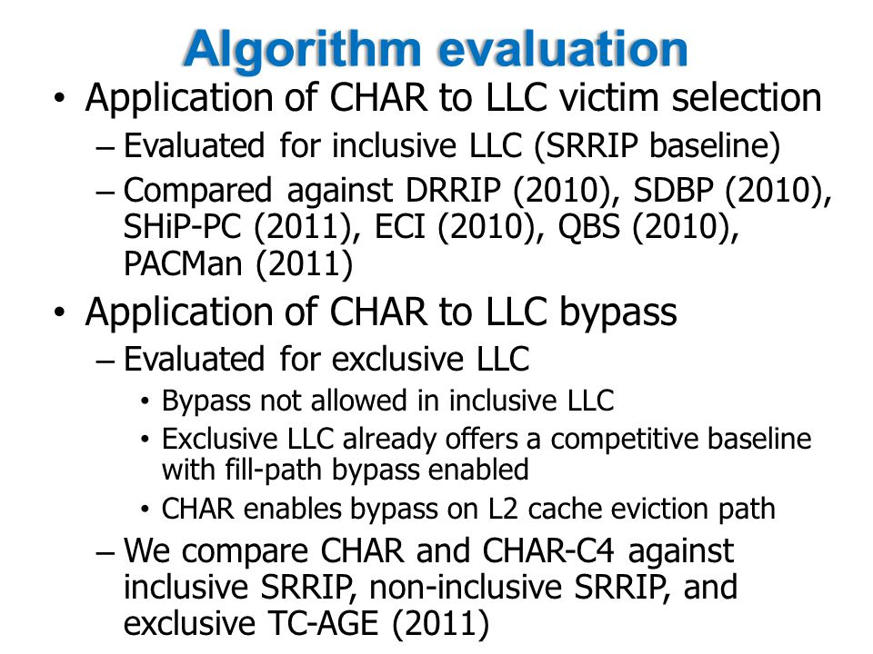 Algorithm evaluationAlgorithm evaluation Application of CHAR to LLC victim selection – Evaluated for inclusive LLC (SRRIP baseline) – Compared against DRRIP (2010), SDBP (2010), SHiP-PC (2011), ECI (2010), QBS (2010), PACMan (2011) Application of CHAR to LLC bypass – Evaluated for exclusive LLC Bypass not allowed in inclusive LLC Exclusive LLC already offers a competitive baseline with fill-path bypass enabled CHAR enables bypass on L2 cache eviction path – We compare CHAR and CHAR-C4 against inclusive SRRIP, non-inclusive SRRIP, and exclusive TC-AGE (2011)