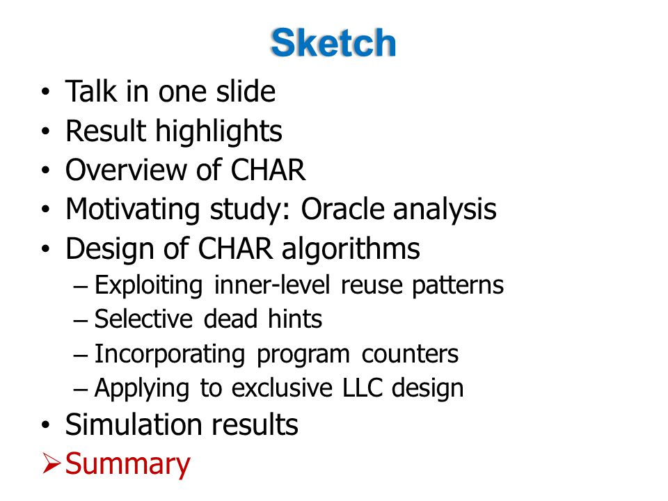 Sketch Talk in one slide Result highlights Overview of CHAR Motivating study: Oracle analysis Design of CHAR algorithms – Exploiting inner-level reuse patterns – Selective dead hints – Incorporating program counters – Applying to exclusive LLC design Simulation results  Summary