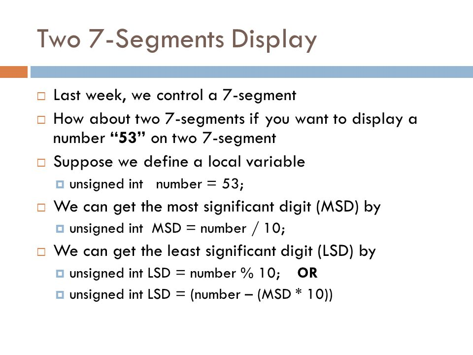 Two 7-Segments Display  Last week, we control a 7-segment  How about two 7-segments if you want to display a number 53 on two 7-segment  Suppose we define a local variable  unsigned int number = 53;  We can get the most significant digit (MSD) by  unsigned int MSD = number / 10;  We can get the least significant digit (LSD) by  unsigned int LSD = number % 10; OR  unsigned int LSD = (number – (MSD * 10))