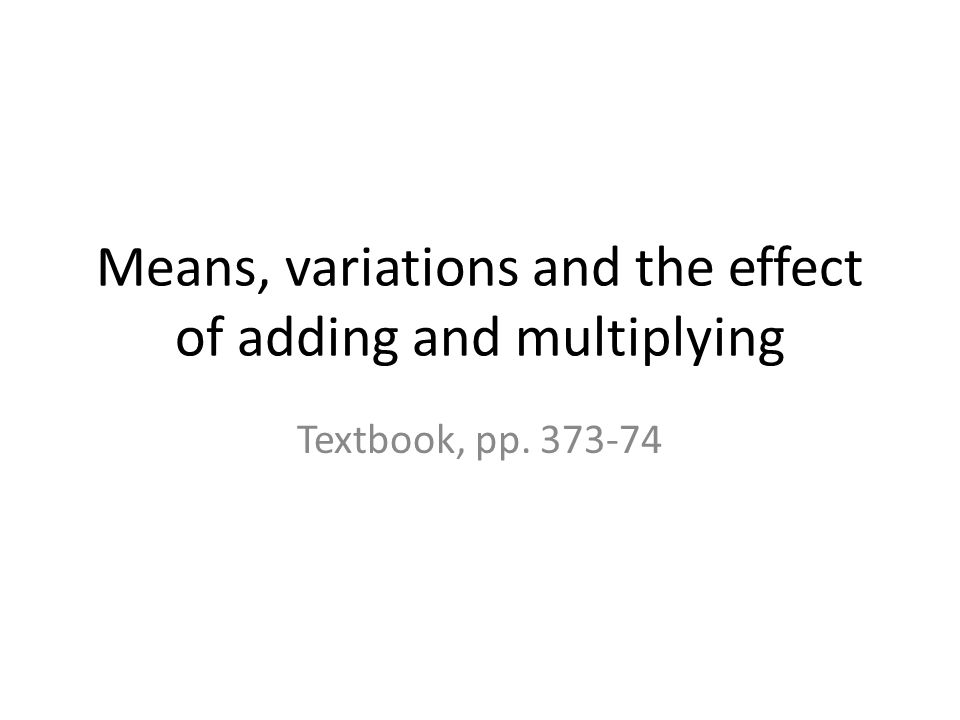 Means, variations and the effect of adding and multiplying Textbook, pp. 373-74