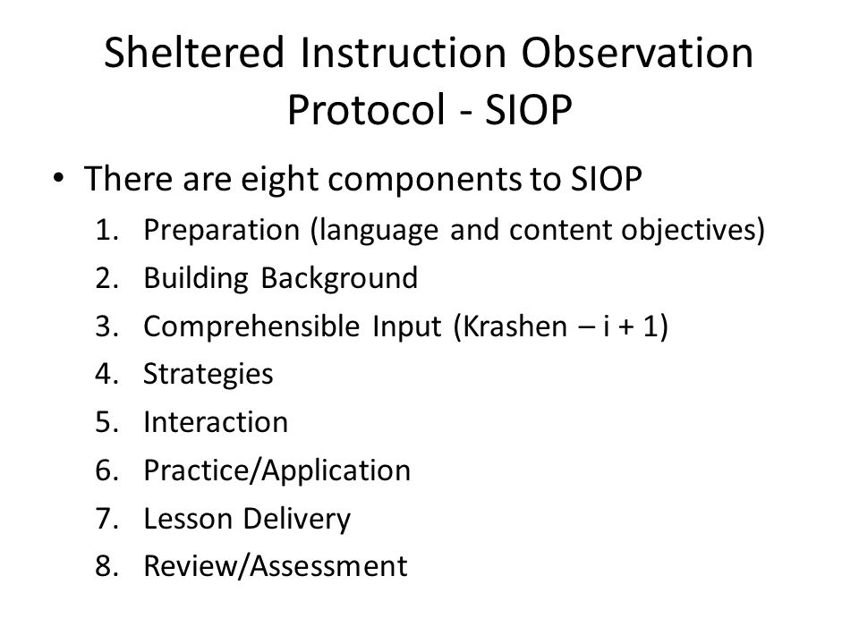 Sheltered Instruction Observation Protocol - SIOP There are eight components to SIOP 1.Preparation (language and content objectives) 2.Building Background 3.Comprehensible Input (Krashen – i + 1) 4.Strategies 5.Interaction 6.Practice/Application 7.Lesson Delivery 8.Review/Assessment