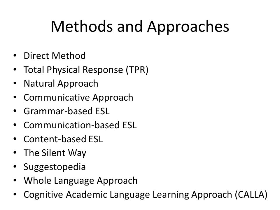 Methods and Approaches Direct Method Total Physical Response (TPR) Natural Approach Communicative Approach Grammar-based ESL Communication-based ESL Content-based ESL The Silent Way Suggestopedia Whole Language Approach Cognitive Academic Language Learning Approach (CALLA)