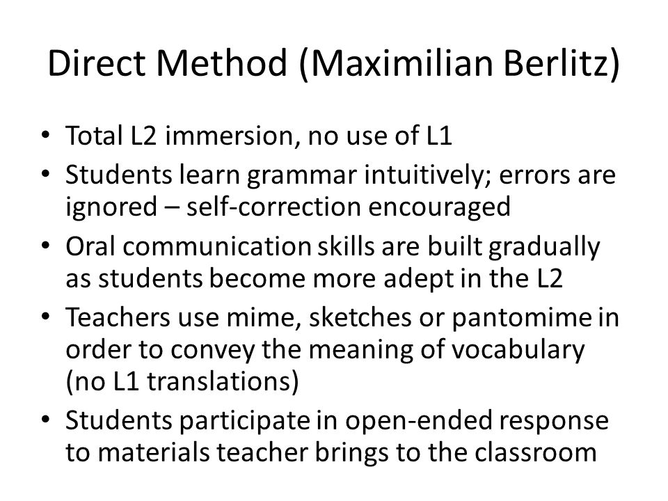 Direct Method (Maximilian Berlitz) Total L2 immersion, no use of L1 Students learn grammar intuitively; errors are ignored – self-correction encouraged Oral communication skills are built gradually as students become more adept in the L2 Teachers use mime, sketches or pantomime in order to convey the meaning of vocabulary (no L1 translations) Students participate in open-ended response to materials teacher brings to the classroom