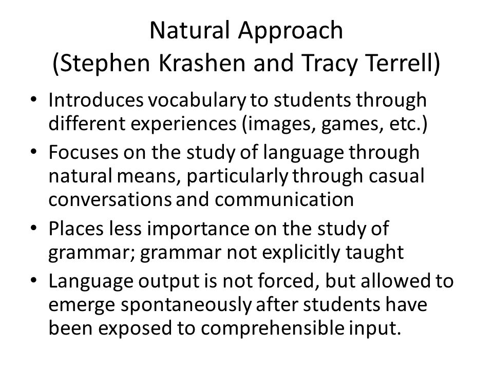 Natural Approach (Stephen Krashen and Tracy Terrell) Introduces vocabulary to students through different experiences (images, games, etc.) Focuses on the study of language through natural means, particularly through casual conversations and communication Places less importance on the study of grammar; grammar not explicitly taught Language output is not forced, but allowed to emerge spontaneously after students have been exposed to comprehensible input.