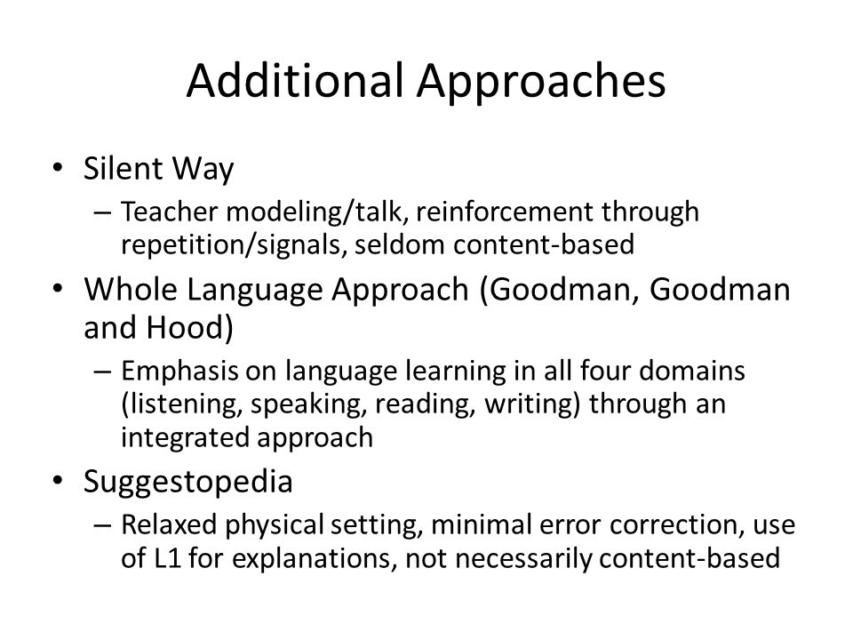Additional Approaches Silent Way – Teacher modeling/talk, reinforcement through repetition/signals, seldom content-based Whole Language Approach (Goodman, Goodman and Hood) – Emphasis on language learning in all four domains (listening, speaking, reading, writing) through an integrated approach Suggestopedia – Relaxed physical setting, minimal error correction, use of L1 for explanations, not necessarily content-based