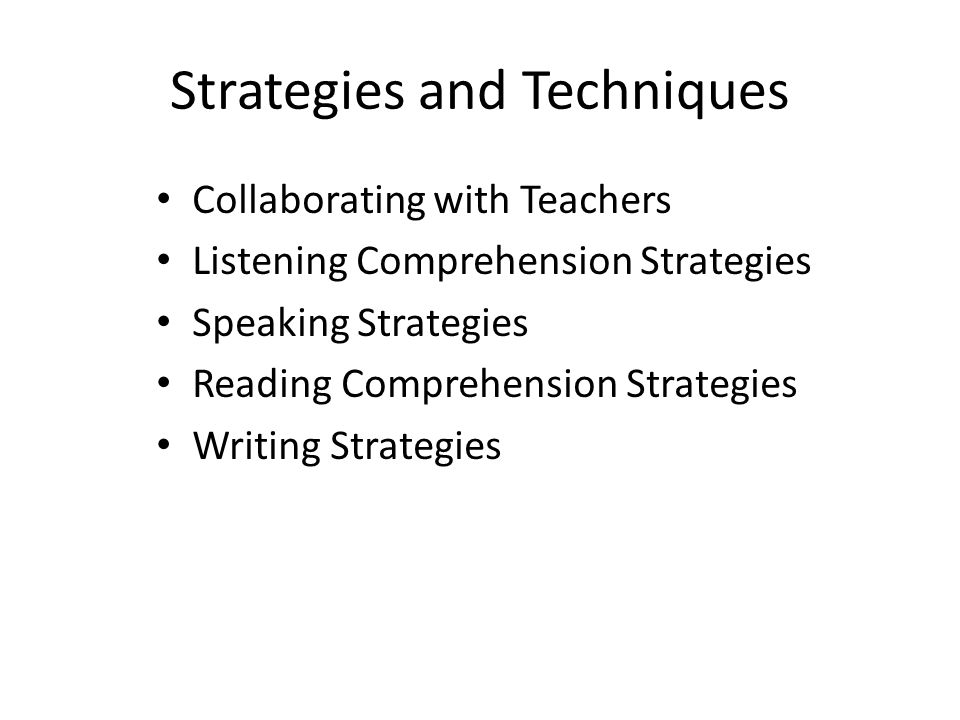 Strategies and Techniques Collaborating with Teachers Listening Comprehension Strategies Speaking Strategies Reading Comprehension Strategies Writing Strategies