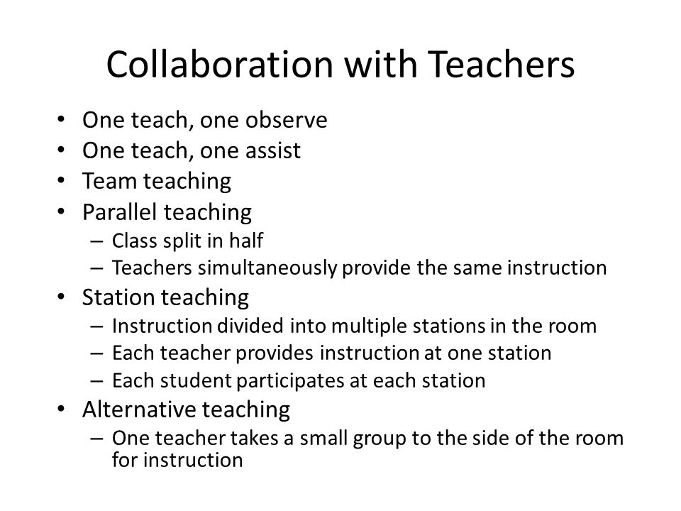 Collaboration with Teachers One teach, one observe One teach, one assist Team teaching Parallel teaching – Class split in half – Teachers simultaneously provide the same instruction Station teaching – Instruction divided into multiple stations in the room – Each teacher provides instruction at one station – Each student participates at each station Alternative teaching – One teacher takes a small group to the side of the room for instruction