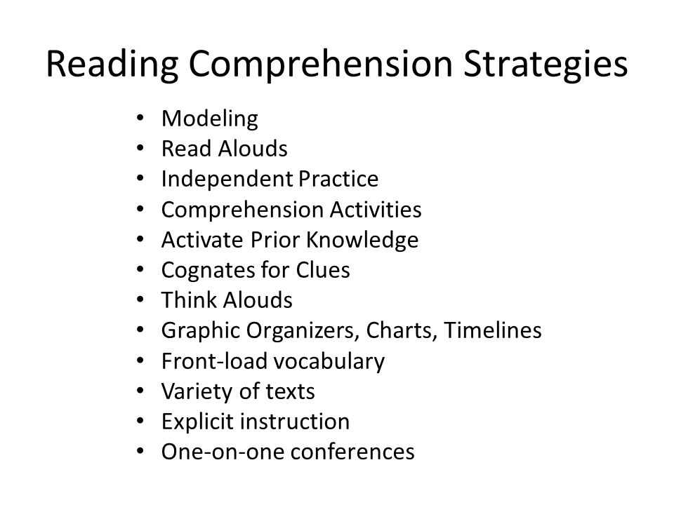 Reading Comprehension Strategies Modeling Read Alouds Independent Practice Comprehension Activities Activate Prior Knowledge Cognates for Clues Think Alouds Graphic Organizers, Charts, Timelines Front-load vocabulary Variety of texts Explicit instruction One-on-one conferences