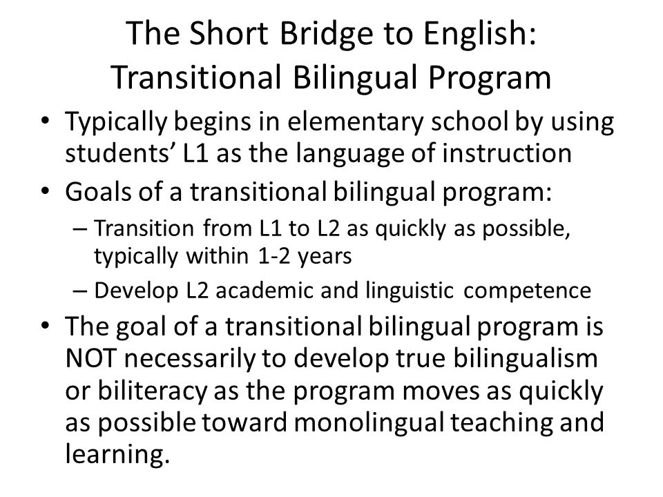 The Short Bridge to English: Transitional Bilingual Program Typically begins in elementary school by using students' L1 as the language of instruction Goals of a transitional bilingual program: – Transition from L1 to L2 as quickly as possible, typically within 1-2 years – Develop L2 academic and linguistic competence The goal of a transitional bilingual program is NOT necessarily to develop true bilingualism or biliteracy as the program moves as quickly as possible toward monolingual teaching and learning.