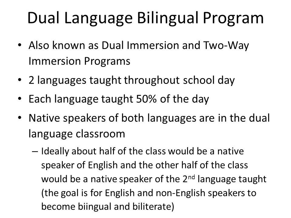 Dual Language Bilingual Program Also known as Dual Immersion and Two-Way Immersion Programs 2 languages taught throughout school day Each language taught 50% of the day Native speakers of both languages are in the dual language classroom – Ideally about half of the class would be a native speaker of English and the other half of the class would be a native speaker of the 2 nd language taught (the goal is for English and non-English speakers to become biingual and biliterate)