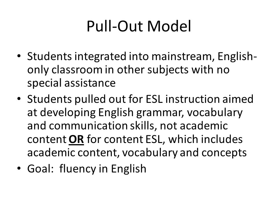 Pull-Out Model Students integrated into mainstream, English- only classroom in other subjects with no special assistance Students pulled out for ESL instruction aimed at developing English grammar, vocabulary and communication skills, not academic content OR for content ESL, which includes academic content, vocabulary and concepts Goal: fluency in English