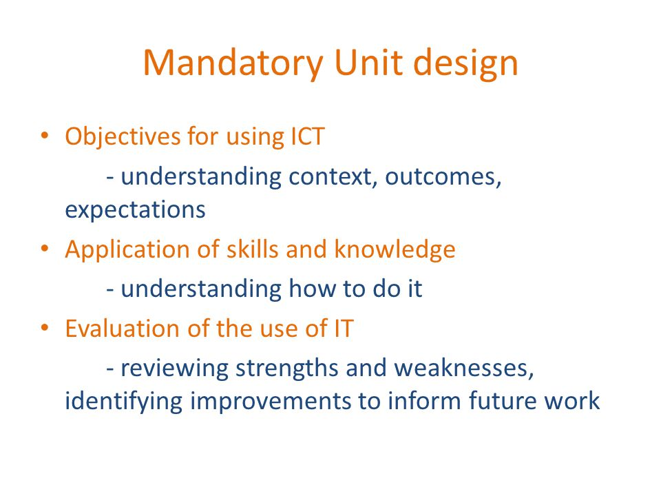 Mandatory Unit design Objectives for using ICT - understanding context, outcomes, expectations Application of skills and knowledge - understanding how to do it Evaluation of the use of IT - reviewing strengths and weaknesses, identifying improvements to inform future work