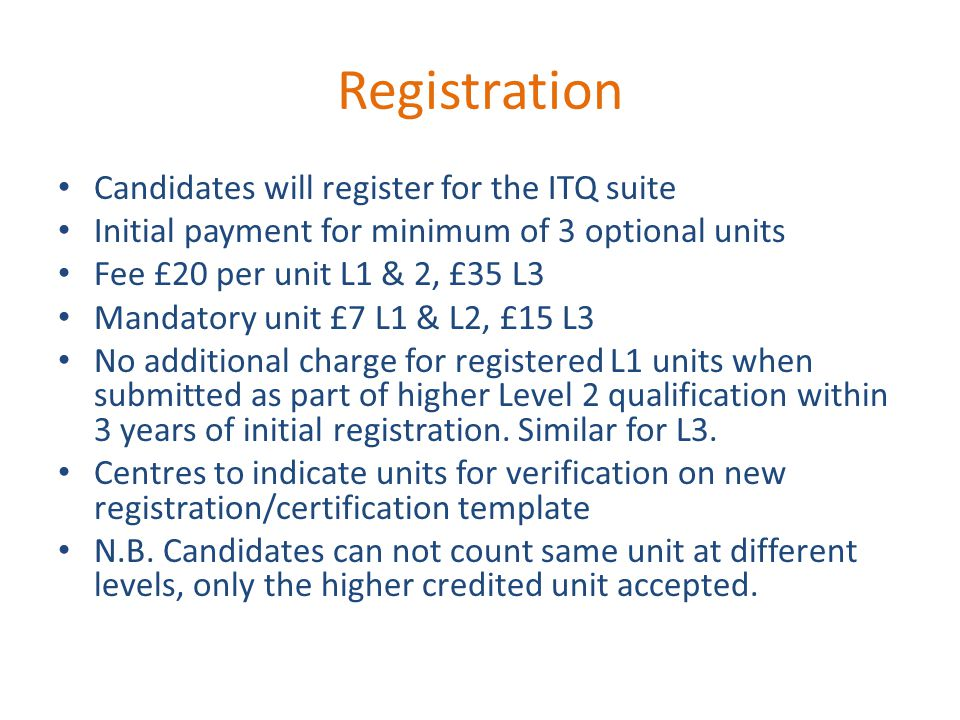 Registration Candidates will register for the ITQ suite Initial payment for minimum of 3 optional units Fee £20 per unit L1 & 2, £35 L3 Mandatory unit £7 L1 & L2, £15 L3 No additional charge for registered L1 units when submitted as part of higher Level 2 qualification within 3 years of initial registration.