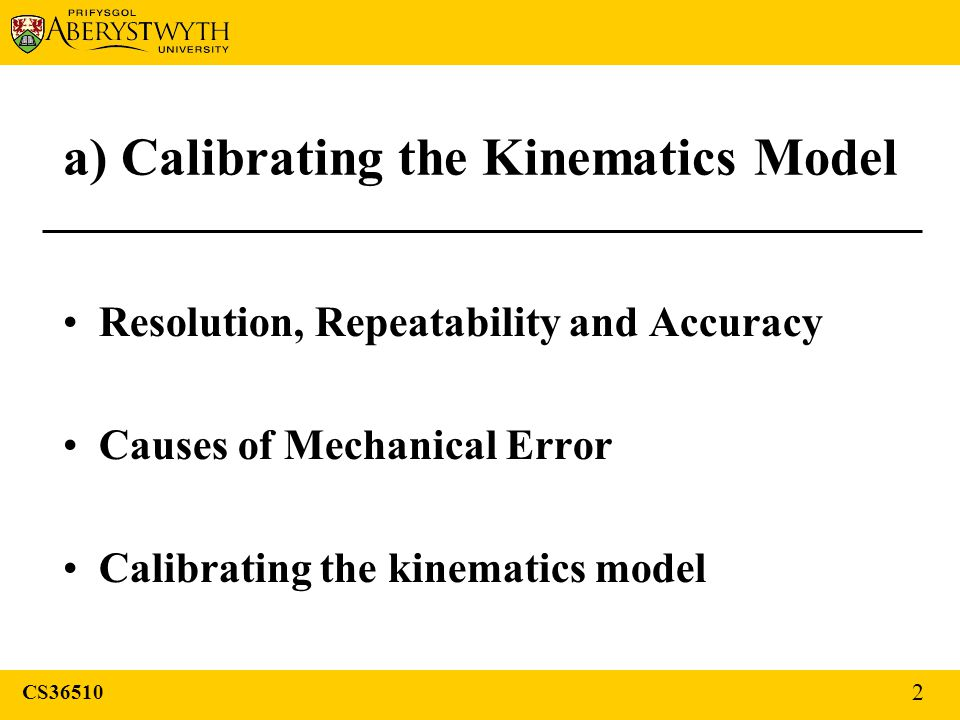 a) Calibrating the Kinematics Model Resolution, Repeatability and Accuracy Causes of Mechanical Error Calibrating the kinematics model CS36510 2