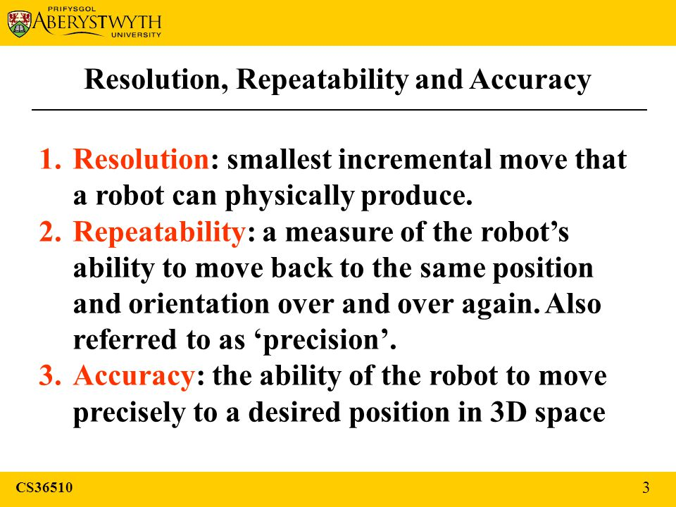 Resolution, Repeatability and Accuracy 1.Resolution: smallest incremental move that a robot can physically produce.