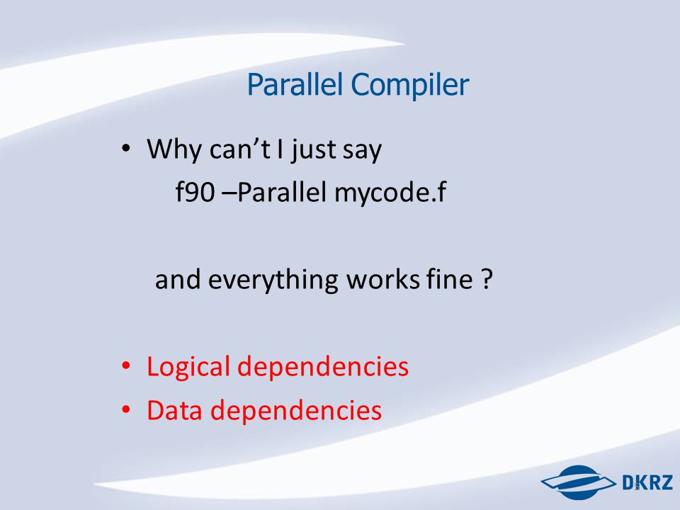 5 Parallel Compiler Why can't I just say f90 –Parallel mycode.f and everything works fine .