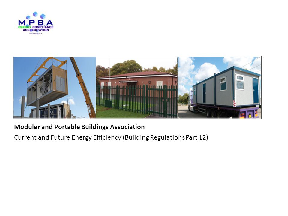 www.mpba.biz Modular and Portable Buildings Association Current and Future Energy Efficiency (Building Regulations Part L2) Key drivers